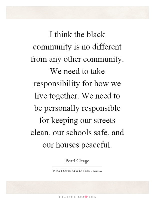 I think the black community is no different from any other community. We need to take responsibility for how we live together. We need to be personally responsible for keeping our streets clean, our schools safe, and our houses peaceful Picture Quote #1