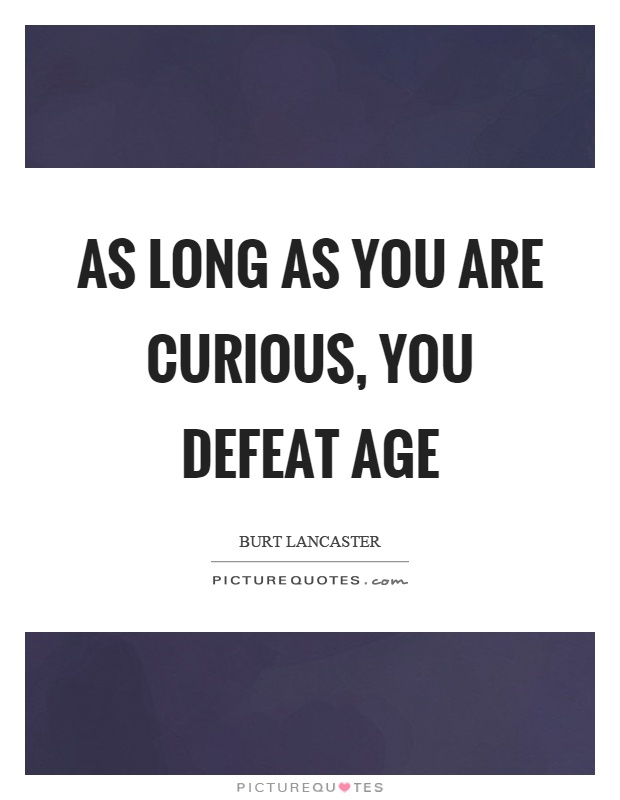 As long as you are curious, you defeat age Picture Quote #1