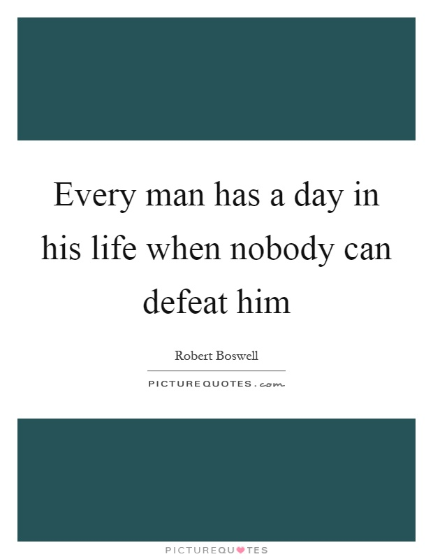 Every man has a day in his life when nobody can defeat him Picture Quote #1
