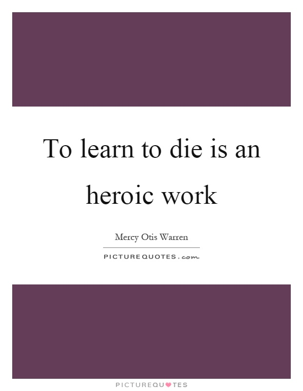 To learn to die is an heroic work Picture Quote #1