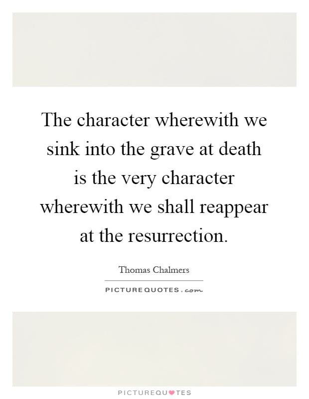 The character wherewith we sink into the grave at death is the very character wherewith we shall reappear at the resurrection Picture Quote #1