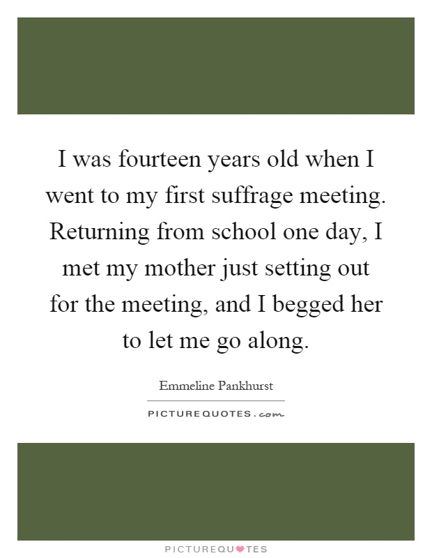 I was fourteen years old when I went to my first suffrage meeting. Returning from school one day, I met my mother just setting out for the meeting, and I begged her to let me go along Picture Quote #1