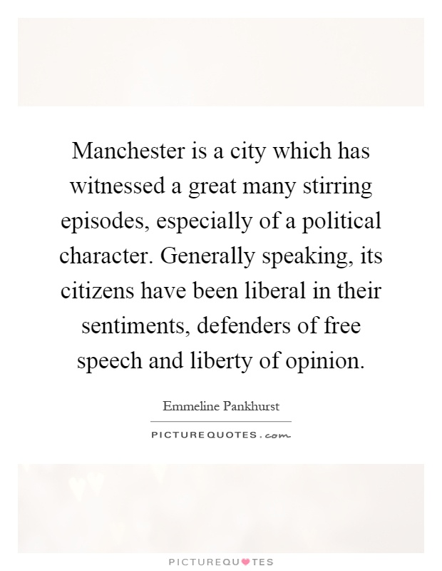 Manchester is a city which has witnessed a great many stirring episodes, especially of a political character. Generally speaking, its citizens have been liberal in their sentiments, defenders of free speech and liberty of opinion Picture Quote #1