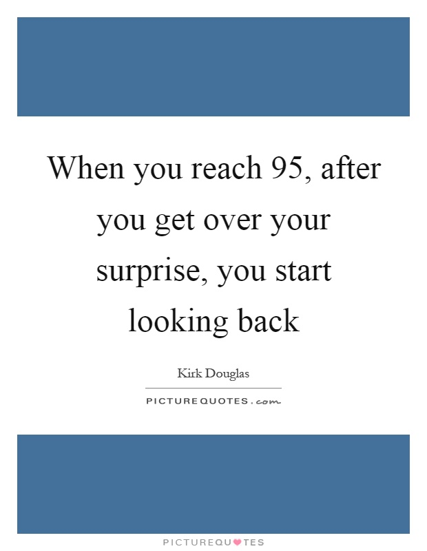 When you reach 95, after you get over your surprise, you start looking back Picture Quote #1