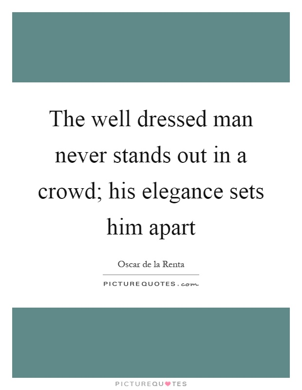 The well dressed man never stands out in a crowd; his elegance sets him apart Picture Quote #1