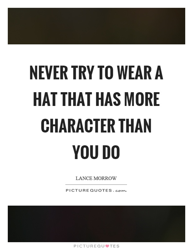 Never try to wear a hat that has more character than you do Picture Quote #1