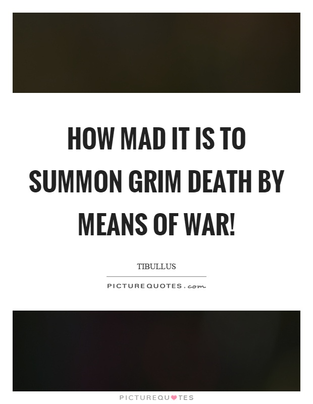 How mad it is to summon grim death by means of war! Picture Quote #1