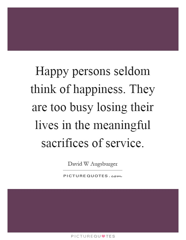 Happy persons seldom think of happiness. They are too busy losing their lives in the meaningful sacrifices of service Picture Quote #1