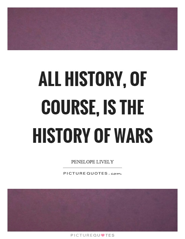 All history, of course, is the history of wars Picture Quote #1
