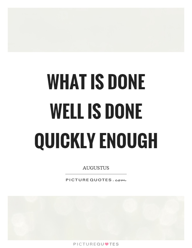 What is done well is done quickly enough Picture Quote #1