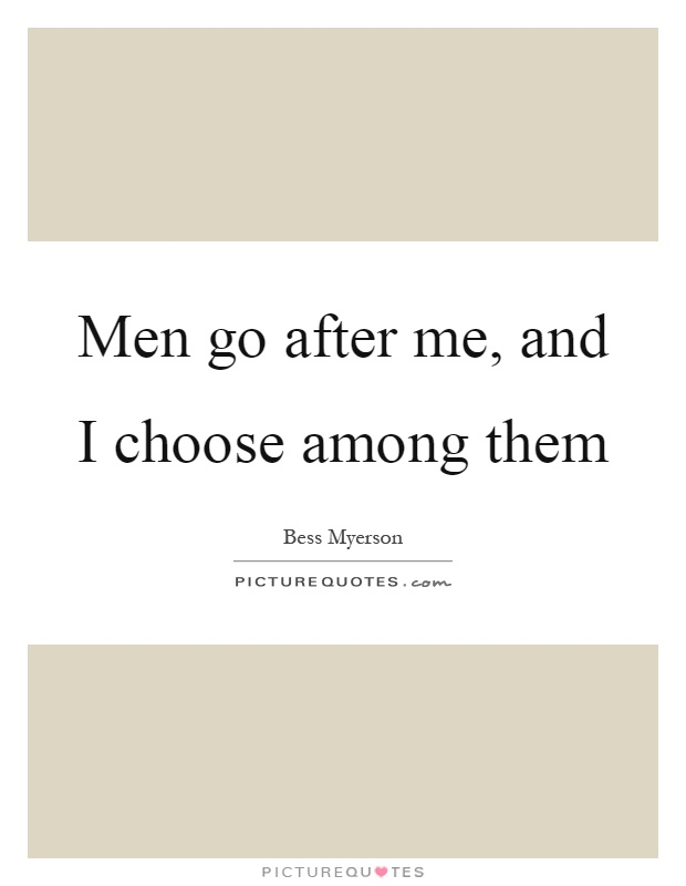Men go after me, and I choose among them Picture Quote #1