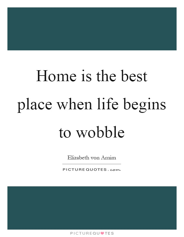 Home is the best place when life begins to wobble Picture Quote #1