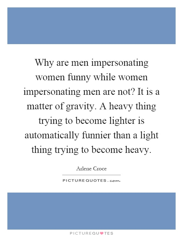 Why are men impersonating women funny while women impersonating men are not? It is a matter of gravity. A heavy thing trying to become lighter is automatically funnier than a light thing trying to become heavy Picture Quote #1