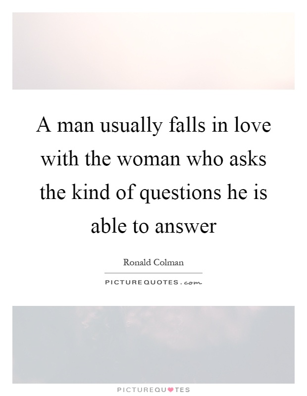A man usually falls in love with the woman who asks the kind of questions he is able to answer Picture Quote #1