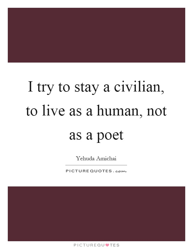 I try to stay a civilian, to live as a human, not as a poet Picture Quote #1