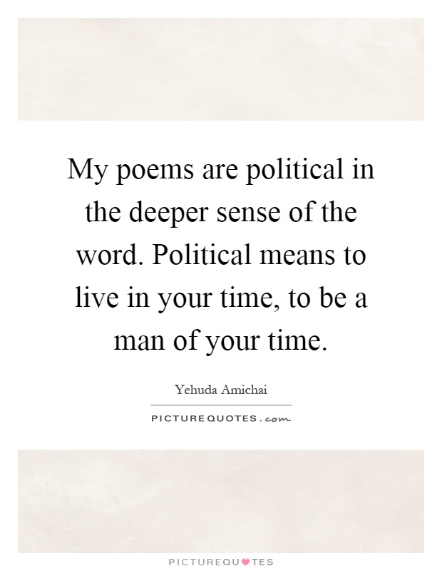 My poems are political in the deeper sense of the word. Political means to live in your time, to be a man of your time Picture Quote #1
