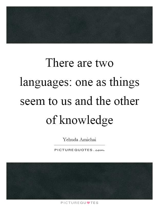 There are two languages: one as things seem to us and the other of knowledge Picture Quote #1