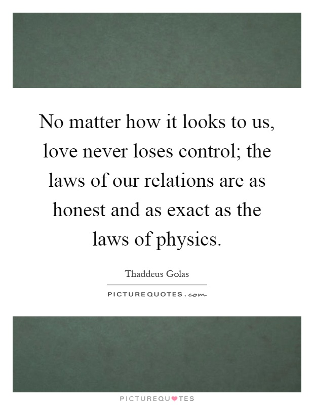 No matter how it looks to us, love never loses control; the laws of our relations are as honest and as exact as the laws of physics Picture Quote #1