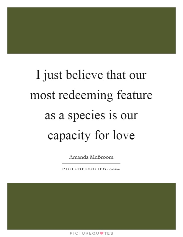 I just believe that our most redeeming feature as a species is our capacity for love Picture Quote #1