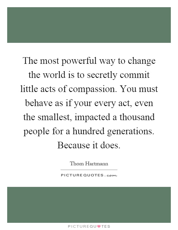 The most powerful way to change the world is to secretly commit little acts of compassion. You must behave as if your every act, even the smallest, impacted a thousand people for a hundred generations. Because it does Picture Quote #1
