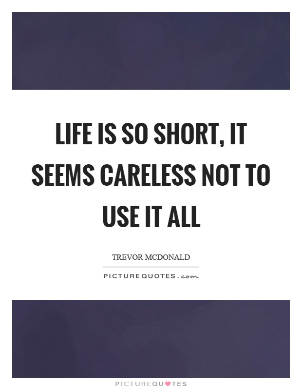 Life is so short, it seems careless not to use it all Picture Quote #1