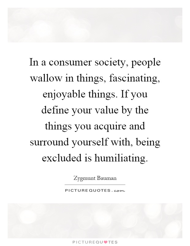 In a consumer society, people wallow in things, fascinating, enjoyable things. If you define your value by the things you acquire and surround yourself with, being excluded is humiliating Picture Quote #1