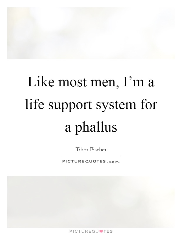 Like most men, I'm a life support system for a phallus Picture Quote #1