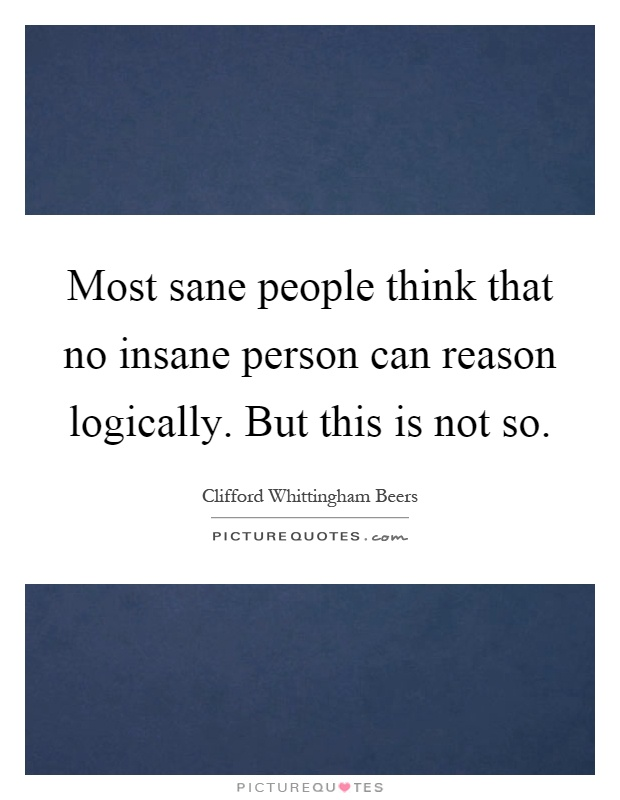 Most sane people think that no insane person can reason logically. But this is not so Picture Quote #1