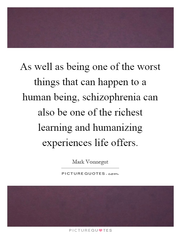 As well as being one of the worst things that can happen to a human being, schizophrenia can also be one of the richest learning and humanizing experiences life offers Picture Quote #1