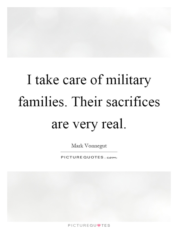 I take care of military families. Their sacrifices are very real Picture Quote #1