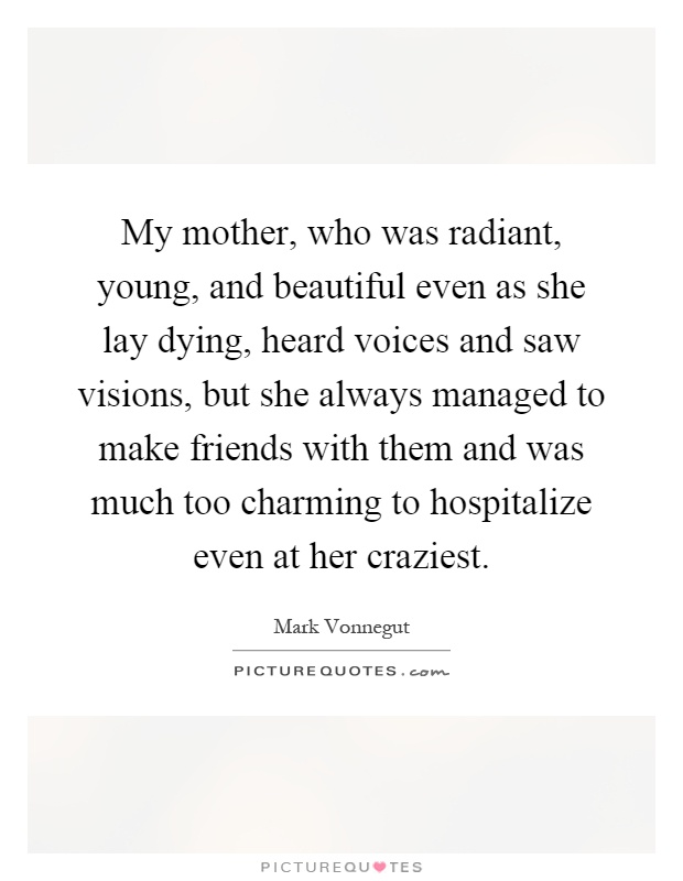 My mother, who was radiant, young, and beautiful even as she lay dying, heard voices and saw visions, but she always managed to make friends with them and was much too charming to hospitalize even at her craziest Picture Quote #1