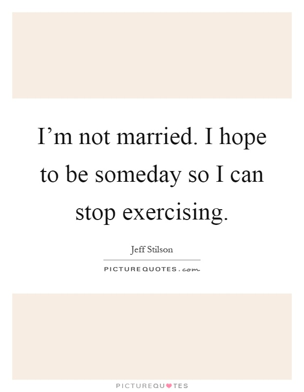 I'm not married. I hope to be someday so I can stop exercising Picture Quote #1