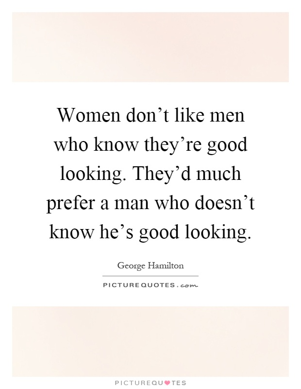 Good Looking Guy Quotes: Women Don't Like Men Who Know They're Good Looking. They'd