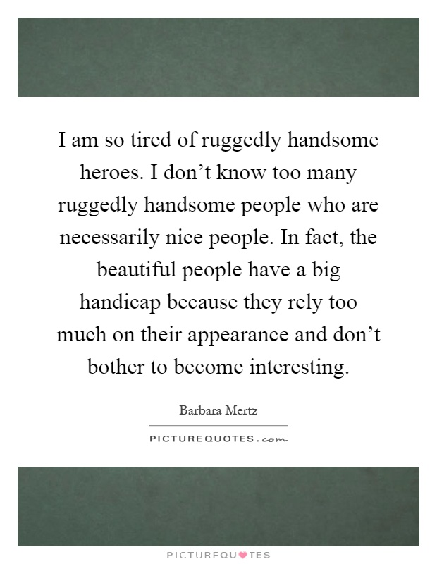 I am so tired of ruggedly handsome heroes. I don't know too many ruggedly handsome people who are necessarily nice people. In fact, the beautiful people have a big handicap because they rely too much on their appearance and don't bother to become interesting Picture Quote #1