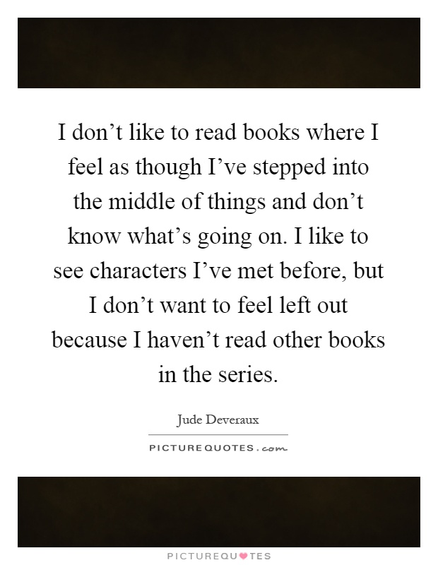 I don't like to read books where I feel as though I've stepped into the middle of things and don't know what's going on. I like to see characters I've met before, but I don't want to feel left out because I haven't read other books in the series Picture Quote #1
