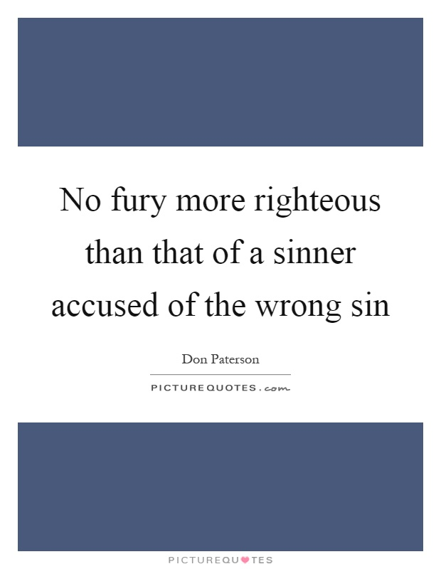 No fury more righteous than that of a sinner accused of the wrong sin Picture Quote #1