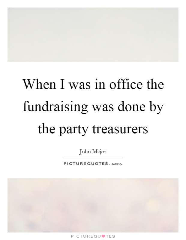 When I was in office the fundraising was done by the party treasurers Picture Quote #1