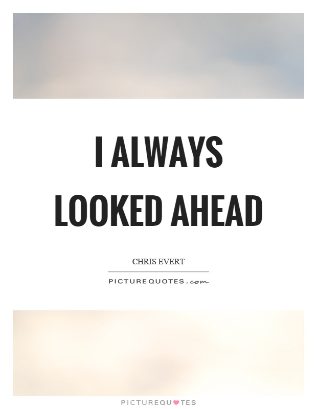 I always looked ahead Picture Quote #1