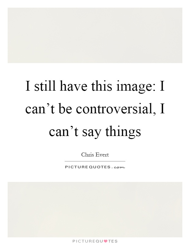 I still have this image: I can't be controversial, I can't say things Picture Quote #1