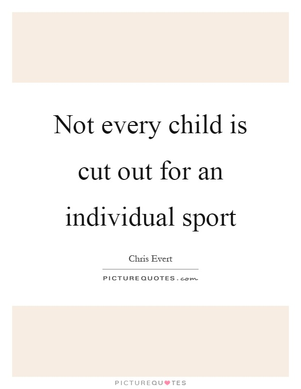 Not every child is cut out for an individual sport Picture Quote #1
