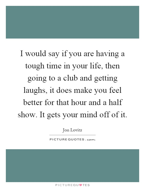 I would say if you are having a tough time in your life, then going to a club and getting laughs, it does make you feel better for that hour and a half show. It gets your mind off of it Picture Quote #1
