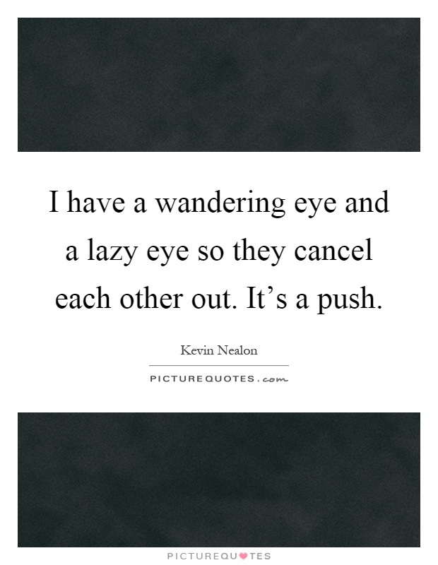 I have a wandering eye and a lazy eye so they cancel each other out. It's a push Picture Quote #1