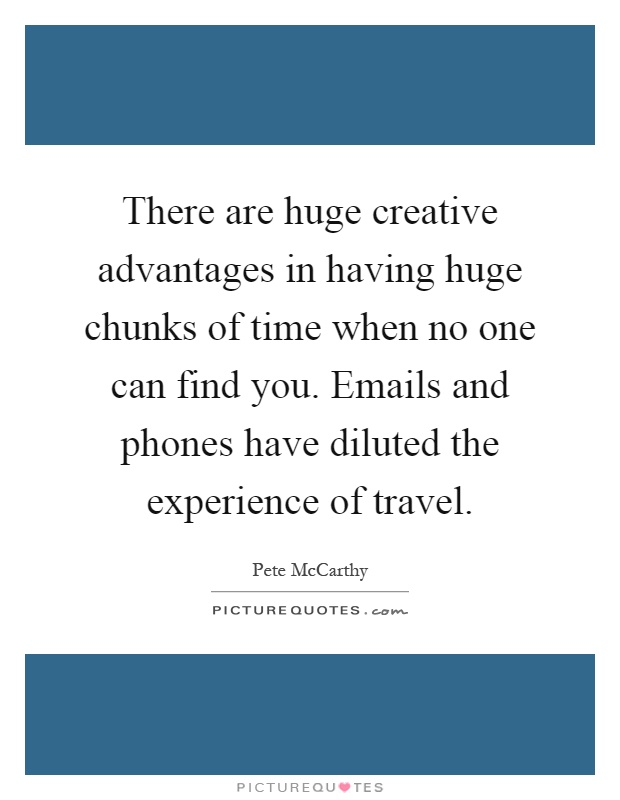 There are huge creative advantages in having huge chunks of time when no one can find you. Emails and phones have diluted the experience of travel Picture Quote #1