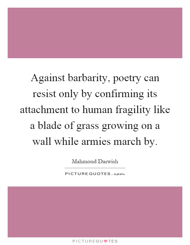 Against barbarity, poetry can resist only by confirming its attachment to human fragility like a blade of grass growing on a wall while armies march by Picture Quote #1