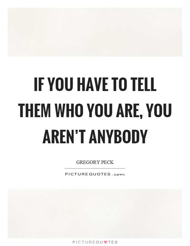 If you have to tell them who you are, you aren't anybody Picture Quote #1