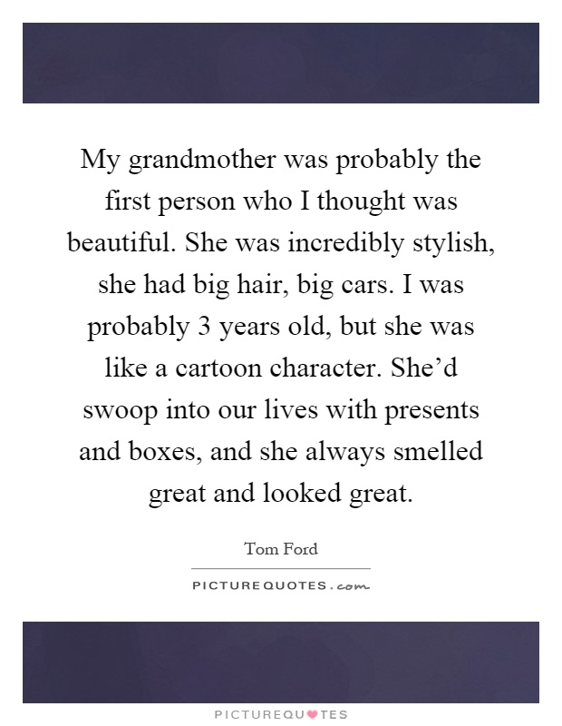 My grandmother was probably the first person who I thought was beautiful. She was incredibly stylish, she had big hair, big cars. I was probably 3 years old, but she was like a cartoon character. She'd swoop into our lives with presents and boxes, and she always smelled great and looked great Picture Quote #1