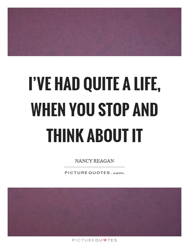 I've had quite a life, when you stop and think about it Picture Quote #1