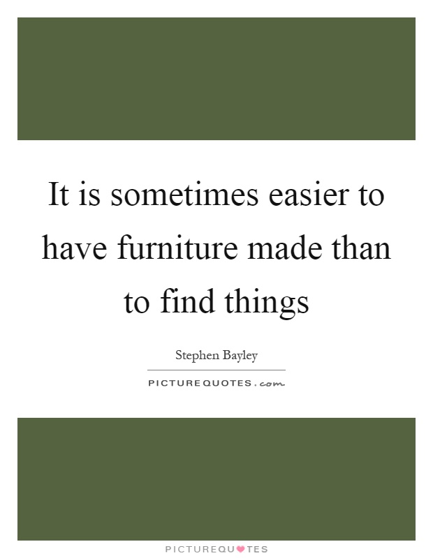 It is sometimes easier to have furniture made than to find things Picture Quote #1