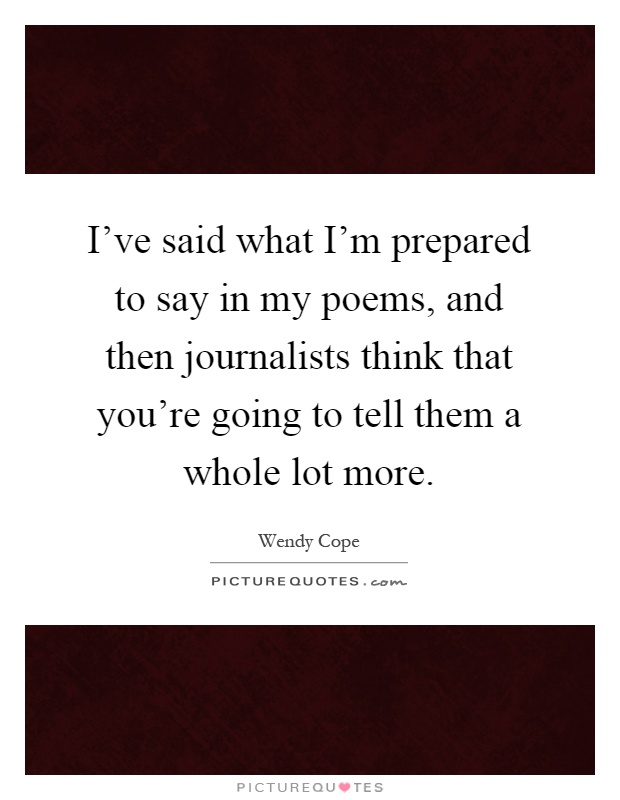 I've said what I'm prepared to say in my poems, and then journalists think that you're going to tell them a whole lot more Picture Quote #1