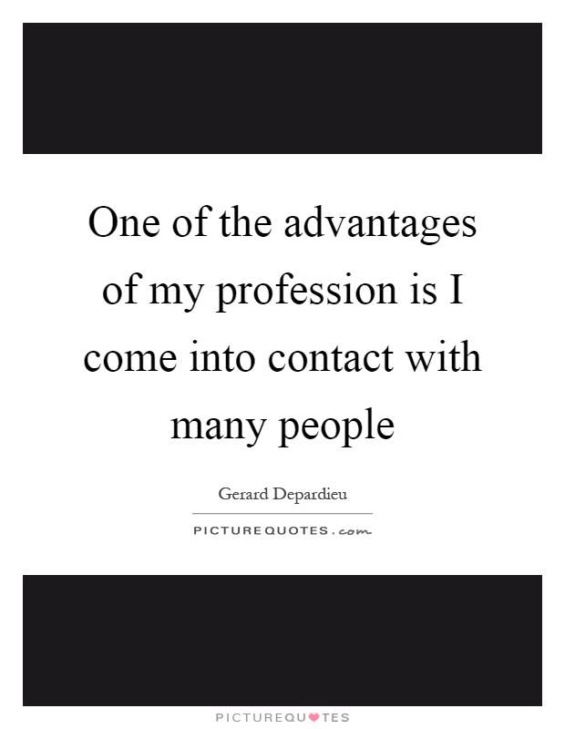 One of the advantages of my profession is I come into contact with many people Picture Quote #1